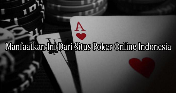 Manfaatkan Ini Dari Situs Poker Online Indonesia